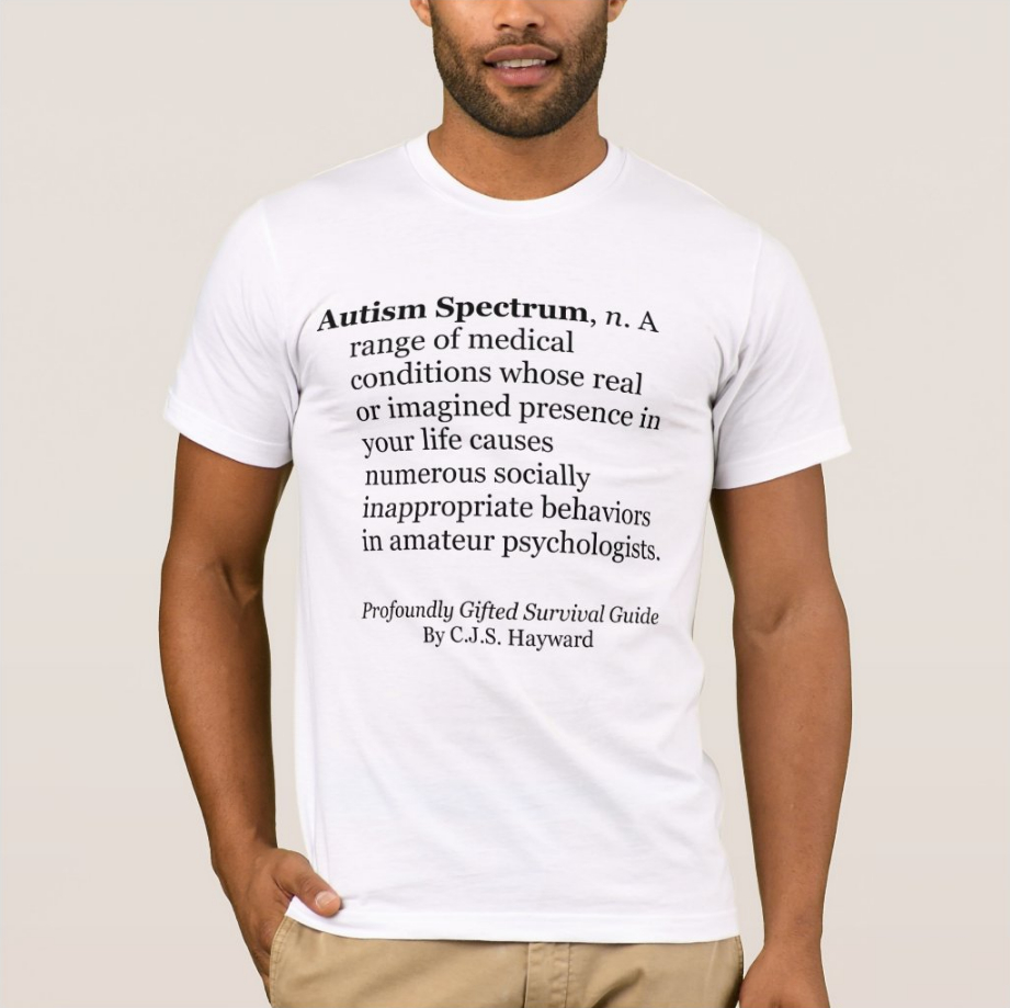 "T-Shirt saying, ""Autism Spectrum, n. A range of medical conditions whose real or imagined presence in your life causes numerous socially inappropriate behaviors in amateur psychologists."""
