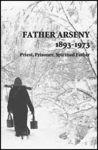Father Arseny: 1893-1973: Priest, Prisoner, Spiritual Father: Being the Narratives Compiled by the Servant of God Alexander Concerning His Spiritual Father
